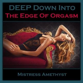 Mistress Amethyst - DEEP DOWN INTO - THE EDGE OF ORGASM