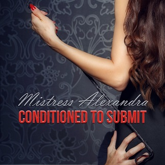 Mistress Alexandra - Conditioned To Submit